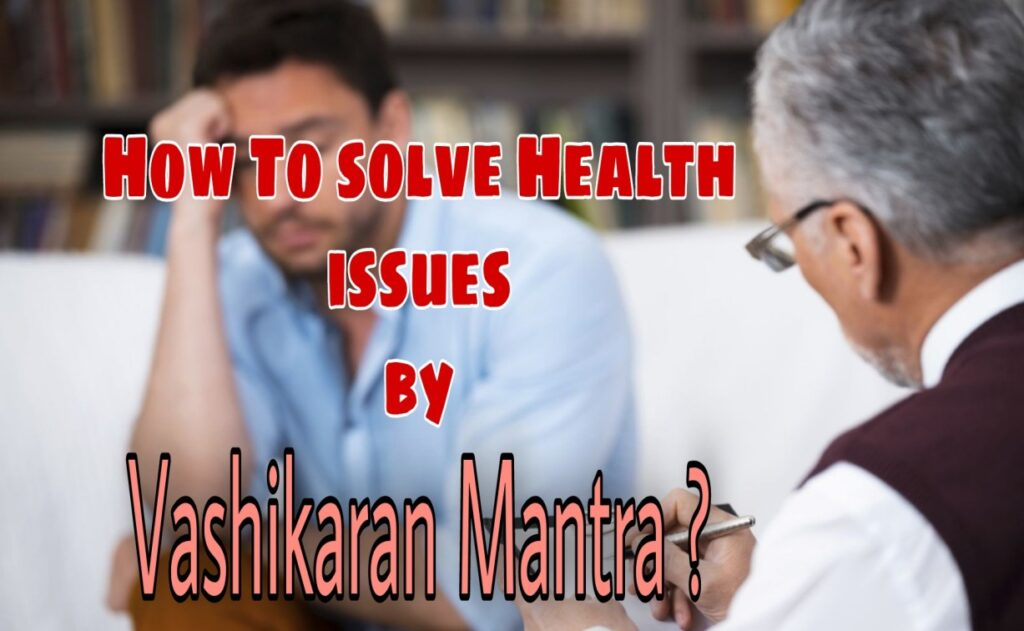 How to cure your Health issues by Vashikaran Mantra